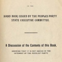 "<div class=""item_author""><em>Comments by the State Democratic Committee on the Hand Book Issued by the Peoples [sic] Party State Executive Committee. A Discussion of the Contents of This Book, Showing That It Is Not Issued in the Interest of the Populist Party. It Does Not Contain Any Platform of the Populist Party, Nor Does It Discuss or Advocate Any of Its Well-Known Principles,</em> <em>1898</em></div>"